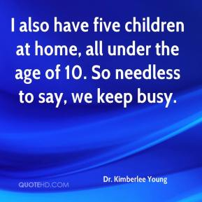 Dr. Kimberlee Young - I also have five children at home, all under the age of 10. So needless to say, we keep busy.