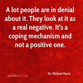 Dr. Michael Harris - A lot people are in denial about it. They look at it as a real negative. It's a coping mechanism and not a positive one.