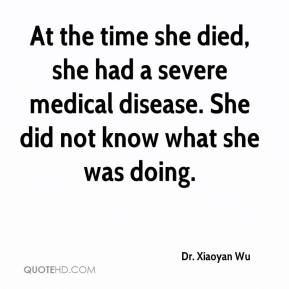 Dr. Xiaoyan Wu - At the time she died, she had a severe medical disease. She did not know what she was doing.