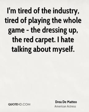 Drea De Matteo - I'm tired of the industry, tired of playing the whole game - the dressing up, the red carpet. I hate talking about myself.