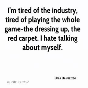 Drea De Matteo - I'm tired of the industry, tired of playing the whole game-the dressing up, the red carpet. I hate talking about myself.