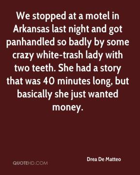 Drea De Matteo - We stopped at a motel in Arkansas last night and got panhandled so badly by some crazy white-trash lady with two teeth. She had a story that was 40 minutes long, but basically she just wanted money.