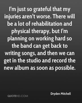 I'm just so grateful that my injuries aren't worse. There will be a lot of rehabilitation and physical therapy, but I'm planning on working hard so the band can get back to writing songs, and then we can get in the studio and record the new album as soon as possible.