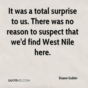 Duane Gubler - It was a total surprise to us. There was no reason to suspect that we'd find West Nile here.
