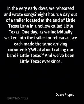 Duane Propes - In the very early days, we rehearsed and wrote songs?;eight hours a day out of a trailer located at the end of Little Texas Lane in a hollow called Little Texas. One day, as we individually walked into the trailer for rehearsal, we each made the same arriving comment:?;'What about calling our band?;Little Texas?' And we've been Little Texas ever since.