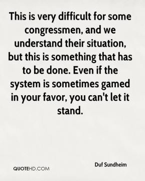 Duf Sundheim - This is very difficult for some congressmen, and we understand their situation, but this is something that has to be done. Even if the system is sometimes gamed in your favor, you can't let it stand.