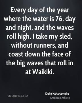 Duke Kahanamoku - Every day of the year where the water is 76, day and night, and the waves roll high, I take my sled, without runners, and coast down the face of the big waves that roll in at Waikiki.