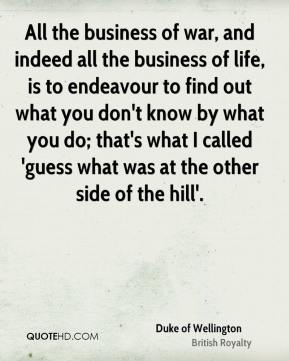 Duke of Wellington - All the business of war, and indeed all the business of life, is to endeavour to find out what you don't know by what you do; that's what I called 'guess what was at the other side of the hill'.