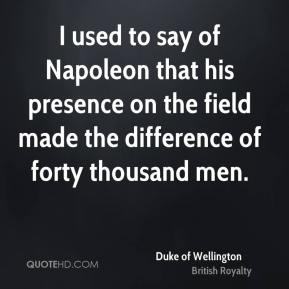 Duke of Wellington - I used to say of Napoleon that his presence on the field made the difference of forty thousand men.