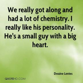 Dwaine Lentes - We really got along and had a lot of chemistry. I really like his personality. He's a small guy with a big heart.