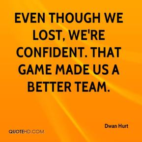 Even though we lost, we're confident. That game made us a better team.
