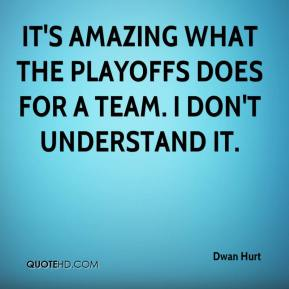 Dwan Hurt - It's amazing what the playoffs does for a team. I don't understand it.