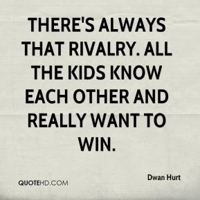 Dwan Hurt - There's always that rivalry. All the kids know each other and really want to win.