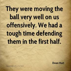 They were moving the ball very well on us offensively. We had a tough time defending them in the first half.
