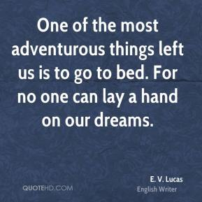 E. V. Lucas - One of the most adventurous things left us is to go to bed. For no one can lay a hand on our dreams.