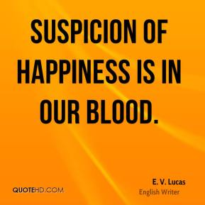 E. V. Lucas - Suspicion of happiness is in our blood.