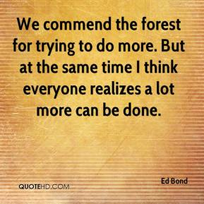 Ed Bond - We commend the forest for trying to do more. But at the same time I think everyone realizes a lot more can be done.
