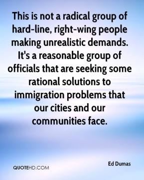 Ed Dumas - This is not a radical group of hard-line, right-wing people making unrealistic demands. It's a reasonable group of officials that are seeking some rational solutions to immigration problems that our cities and our communities face.