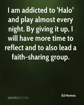 Ed Hermes - I am addicted to 'Halo' and play almost every night. By giving it up, I will have more time to reflect and to also lead a faith-sharing group.