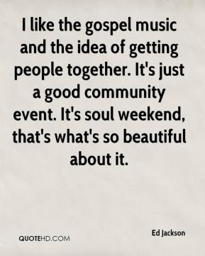Ed Jackson - I like the gospel music and the idea of getting people together. It's just a good community event. It's soul weekend, that's what's so beautiful about it.