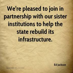 Ed Jackson - We're pleased to join in partnership with our sister institutions to help the state rebuild its infrastructure.