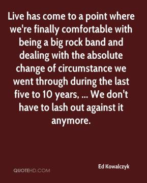Ed Kowalczyk - Live has come to a point where we're finally comfortable with being a big rock band and dealing with the absolute change of circumstance we went through during the last five to 10 years, ... We don't have to lash out against it anymore.
