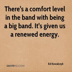 Ed Kowalczyk - There's a comfort level in the band with being a big band. It's given us a renewed energy.