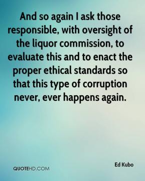Ed Kubo - And so again I ask those responsible, with oversight of the liquor commission, to evaluate this and to enact the proper ethical standards so that this type of corruption never, ever happens again.