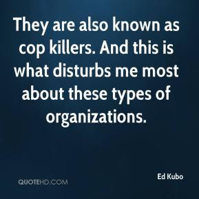 Ed Kubo - They are also known as cop killers. And this is what disturbs me most about these types of organizations.