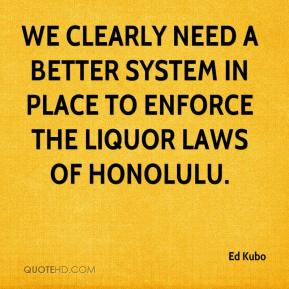 Ed Kubo - We clearly need a better system in place to enforce the liquor laws of Honolulu.
