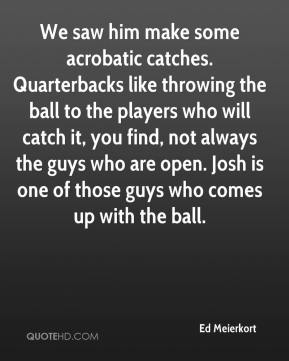 We saw him make some acrobatic catches. Quarterbacks like throwing the ball to the players who will catch it, you find, not always the guys who are open. Josh is one of those guys who comes up with the ball.