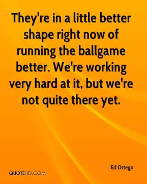 Ed Ortego - They're in a little better shape right now of running the ballgame better. We're working very hard at it, but we're not quite there yet.