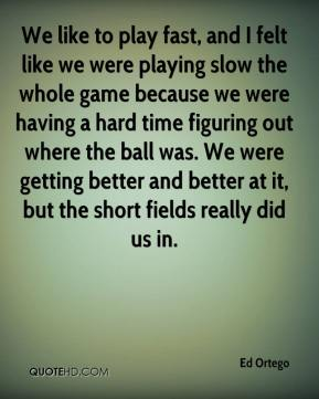 Ed Ortego - We like to play fast, and I felt like we were playing slow the whole game because we were having a hard time figuring out where the ball was. We were getting better and better at it, but the short fields really did us in.