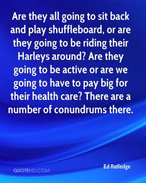 Ed Ratledge - Are they all going to sit back and play shuffleboard, or are they going to be riding their Harleys around? Are they going to be active or are we going to have to pay big for their health care? There are a number of conundrums there.