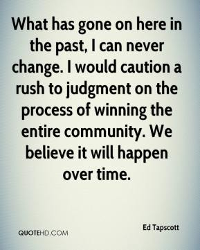 Ed Tapscott - What has gone on here in the past, I can never change. I would caution a rush to judgment on the process of winning the entire community. We believe it will happen over time.