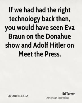 Ed Turner - If we had had the right technology back then, you would have seen Eva Braun on the Donahue show and Adolf Hitler on Meet the Press.