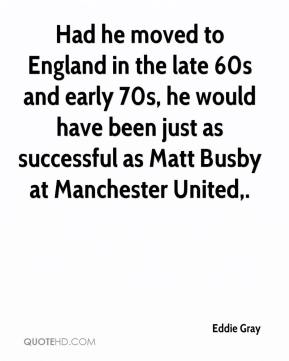 Eddie Gray - Had he moved to England in the late 60s and early 70s, he would have been just as successful as Matt Busby at Manchester United.