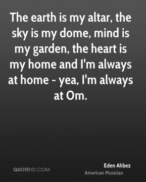 Eden Ahbez - The earth is my altar, the sky is my dome, mind is my garden, the heart is my home and I'm always at home - yea, I'm always at Om.