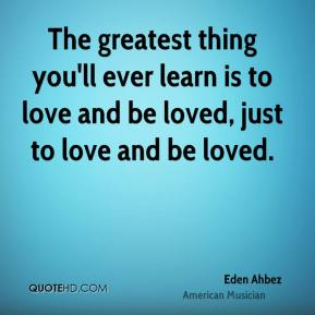 The greatest thing you'll ever learn is to love and be loved, just to love and be loved.