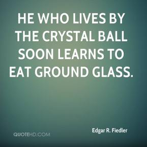 Edgar R. Fiedler - He who lives by the crystal ball soon learns to eat ground glass.