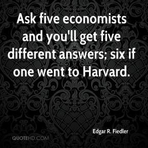 Edgar R. Fiedler - Ask five economists and you'll get five different answers; six if one went to Harvard.