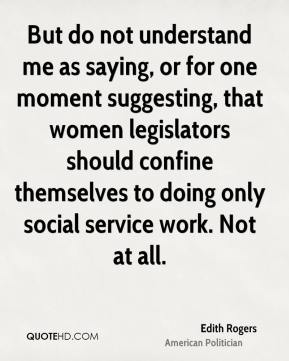 Edith Rogers - But do not understand me as saying, or for one moment suggesting, that women legislators should confine themselves to doing only social service work. Not at all.