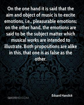 Eduard Hanslick - On the one hand it is said that the aim and object of music is to excite emotions, i.e., pleasurable emotions; on the other hand, the emotions are said to be the subject matter which musical works are intended to illustrate. Both propositions are alike in this, that one is as false as the other.