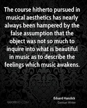 Eduard Hanslick - The course hitherto pursued in musical aesthetics has nearly always been hampered by the false assumption that the object was not so much to inquire into what is beautiful in music as to describe the feelings which music awakens.