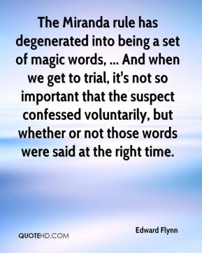 Edward Flynn - The Miranda rule has degenerated into being a set of magic words, ... And when we get to trial, it's not so important that the suspect confessed voluntarily, but whether or not those words were said at the right time.
