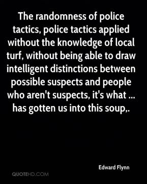 Edward Flynn - The randomness of police tactics, police tactics applied without the knowledge of local turf, without being able to draw intelligent distinctions between possible suspects and people who aren't suspects, it's what ... has gotten us into this soup.