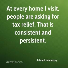 Edward Hennessey - At every home I visit, people are asking for tax relief. That is consistent and persistent.