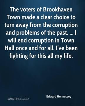Edward Hennessey - The voters of Brookhaven Town made a clear choice to turn away from the corruption and problems of the past, ... I will end corruption in Town Hall once and for all. I've been fighting for this all my life.