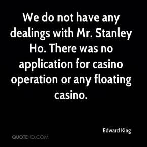 Edward King - We do not have any dealings with Mr. Stanley Ho. There was no application for casino operation or any floating casino.
