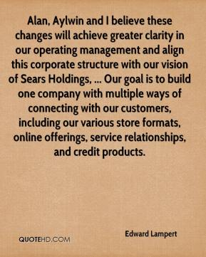 Edward Lampert - Alan, Aylwin and I believe these changes will achieve greater clarity in our operating management and align this corporate structure with our vision of Sears Holdings, ... Our goal is to build one company with multiple ways of connecting with our customers, including our various store formats, online offerings, service relationships, and credit products.